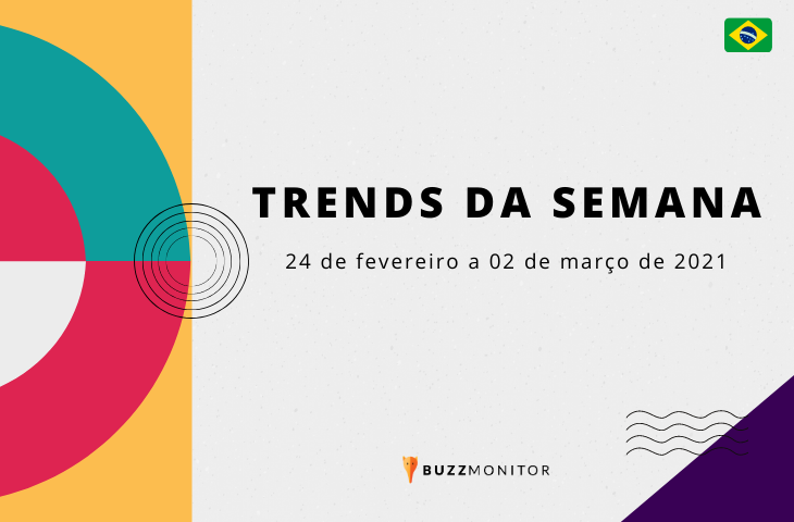 Trends da semana no Brasil: 24 de fevereiro a 02 de março de 2021